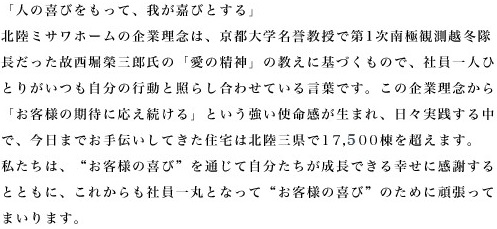 """「人の喜びをもって、我が嘉びとする」 北陸ミサワホームの企業理念は、京都大学名誉教授で第1次南極観測越冬隊 長だった故西堀榮三郎氏の「愛の精神」の教えに基づくもので、社員一人ひ とりがいつも自分の行動と照らし合わせている言葉です。この企業理念から 「お客様の期待に応え続ける」という強い使命感が生まれ、日々実践する中 で、今日までお手伝いしてきた住宅は北陸三県で17,500棟を超えます。 私たちは、""""お客様の喜び""""を通じて自分たちが成長できる幸せに感謝する とともに、これからも社員一丸となって""""お客様の喜び""""のために頑張って まいります。"""