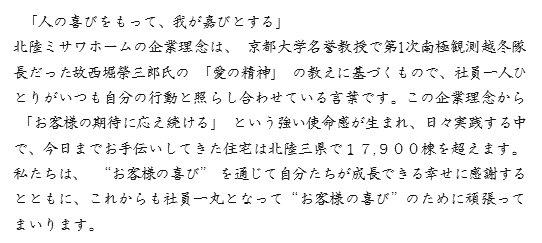 """「人の喜びをもって、我が嘉びとする」 北陸ミサワホームの企業理念は、京都大学名誉教授で第1次南極観測越冬隊 長だった故西堀榮三郎氏の「愛の精神」の教えに基づくもので、社員一人ひ とりがいつも自分の行動と照らし合わせている言葉です。この企業理念から 「お客様の期待に応え続ける」という強い使命感が生まれ、日々実践する中 で、今日までお手伝いしてきた住宅は北陸三県で17,900棟を超えます。 私たちは、""""お客様の喜び""""を通じて自分たちが成長できる幸せに感謝する とともに、これからも社員一丸となって""""お客様の喜び""""のために頑張って まいります。"""